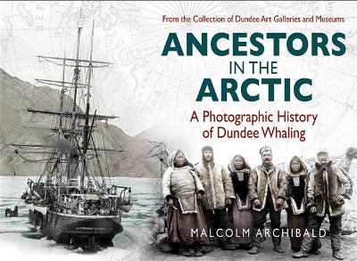 Ancestors in the Arctic - a Photographic History of Dundee Whaling by Malcolm Archibald