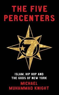 The Five Percenters: Islam, Hip-hop and the Gods of New York by Michael Muhammad Knight