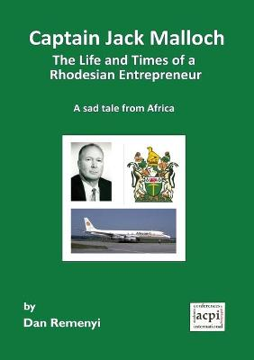 Captain Jack Malloch the Life and Times of a Rhodesian Entrepreneur by Dan Remenyi