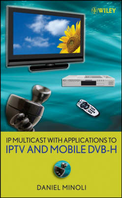 IP Multicast with Applications to IPTV and Mobile DVB-H by Daniel Minoli
