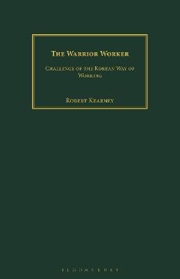 The Warrior Worker: Challenge of the Korean Way of Working by Robert Kearney