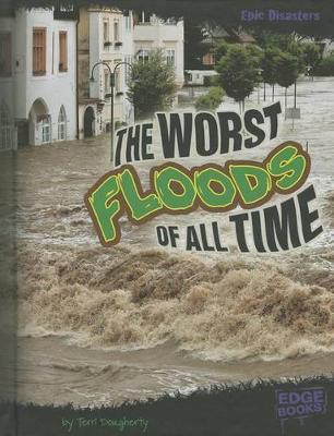 The Worst Floods of All Time by Terri Lynn Dougherty
