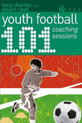 101 Youth Football Coaching Sessions by Tony Charles
