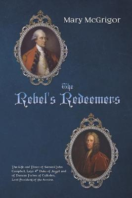 The Rebel's Redeemers: The Life and Times of General John Campbell, Later 4th Duke of Argyll and of Duncan Forbes of Culloden, Lord President of the Session. by Mary McGrigor