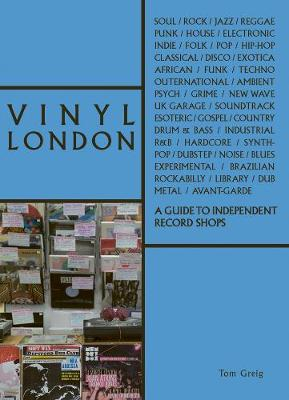 Vinyl London: A Guide to Independent Record Shops by Tom Greig