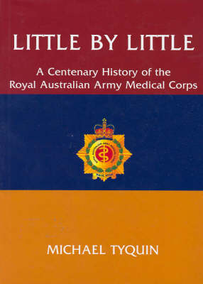Little by Little: A Centenary History of the Royal Australian Army Medical Corps by Michael Tyquin