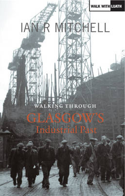 Walking Through Glasgow's Industrial Past by Ian R. Mitchell