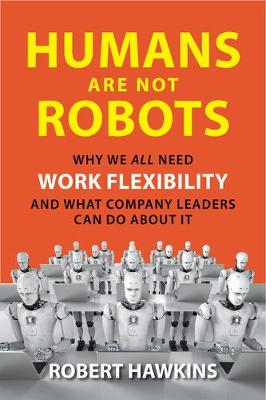 Humans Are Not Robots: Why We All Need Work Flexibility and What Company Leaders Can Do About It by Robert Hawkins