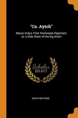 Co. Aytch: Maury Grays, First Tennessee Regiment, Or, a Side Show of the Big Show by Sam R Watkins