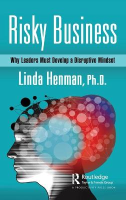 Risky Business: Why Leaders Must Develop a Disruptive Mindset by Linda Henman