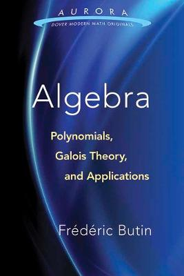 Algebra: Polynomials, Galois Theory, and Applications by Frederic Butin