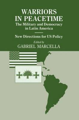 Warriors in Peacetime: New Directions for US Policy The Military and Democracy in Latin America by Gabriel Marcella