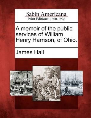 A Memoir of the Public Services of William Henry Harrison, of Ohio. by Professor James Hall
