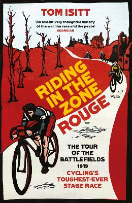 Riding in the Zone Rouge: The Tour of the Battlefields 1919 - Cycling's Toughest-Ever Stage Race by Tom Isitt
