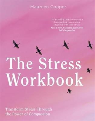 The Stress Workbook: Transform Stress Through the Power of Compassion by Maureen Cooper