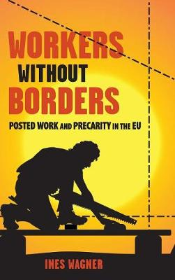 Workers without Borders: Posted Work and Precarity in the EU by Ines Wagner
