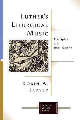 Luther's Liturgical Music: Principles and Implications by Robin A. Leaver