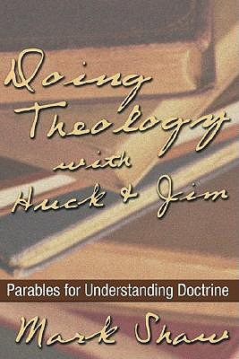 Doing Theology with Huck and Jim: Parables for Understanding Doctrine by Mark Shaw