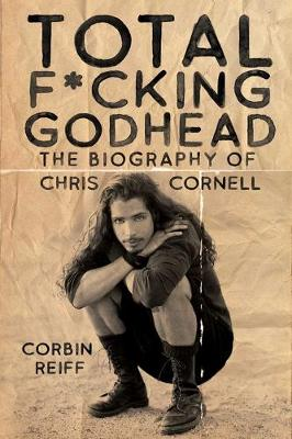 Total F*cking Godhead: The Biography of Chris Cornell by Corbin Reiff