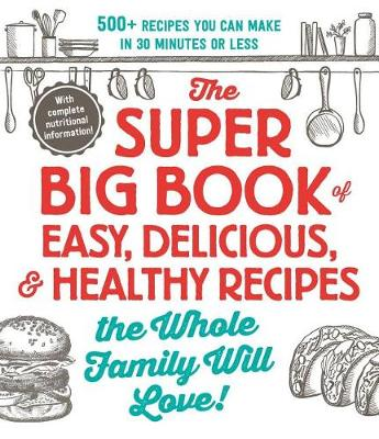 The Super Big Book of Easy, Delicious, & Healthy Recipes the Whole Family Will Love!: 500+ Recipes You Can Make in 30 Minutes or Less by Adams Media