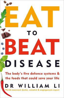 Eat to Beat Disease: The Body's Five Defence Systems and the Foods that Could Save Your Life by Dr William Li