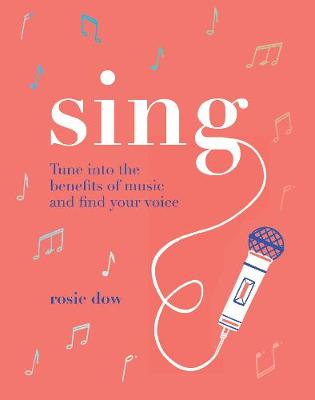 Sing: Tune into the benefits of music and find your voice by Rosie Dow