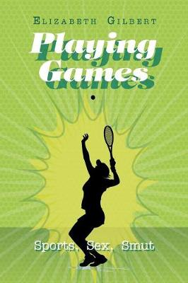 Playing Games: Sports, Sex, Smut by Elizabeth Gilbert