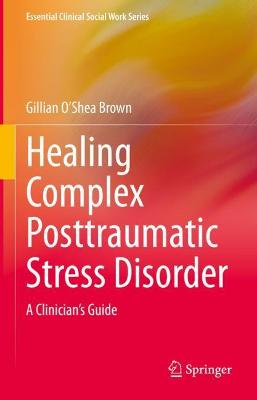 Healing Complex Posttraumatic Stress Disorder: A Clinician's Guide by Gillian O'Shea Brown