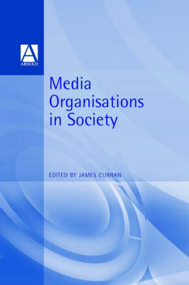 Media Organisations in Society by James Curran