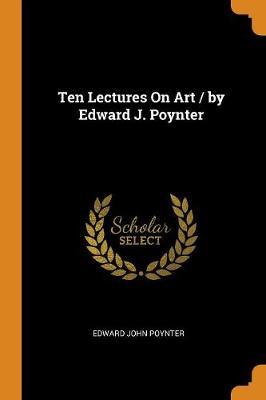 Ten Lectures on Art / By Edward J. Poynter by Edward John Poynter
