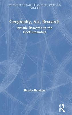 Geography, Art, Research: Artistic Research in the GeoHumanities by Harriet Hawkins