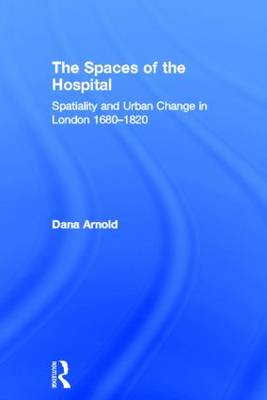 The Spaces of the Hospital by Dana Arnold