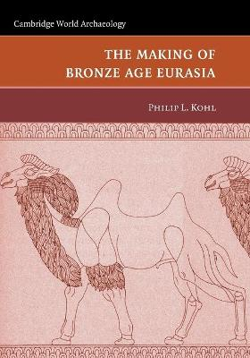 The Making of Bronze Age Eurasia by Philip L. Kohl