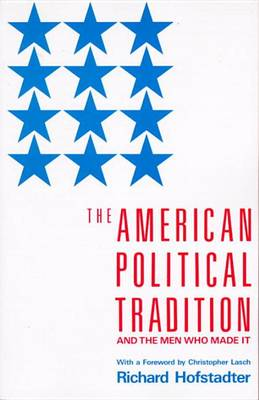 American Political Tradition and the Men Who Made it by Richard Hofstadter
