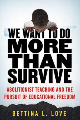 We Want to Do More Than Survive: Abolitionist Teaching and the Pursuit of Educational Freedom book