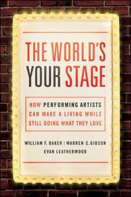 The World's Your Stage: How Performing Artists Can Make a Living While Still Doing What They Love by Baker
