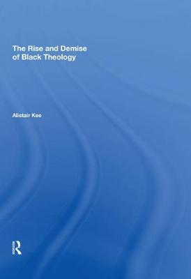Rise and Demise of Black Theology by Alistair Kee