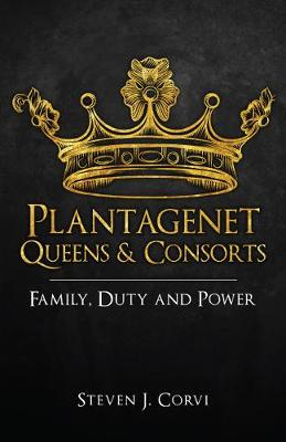 Plantagenet Queens & Consorts: Family, Duty and Power by Dr Steven J. Corvi