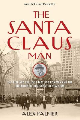 The Santa Claus Man: The Rise and Fall of a Jazz Age Con Man and the Invention of Christmas in New York by Alex Palmer