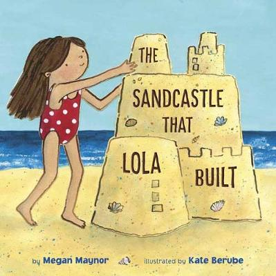 The Sandcastle That Lola Built by Megan Maynor