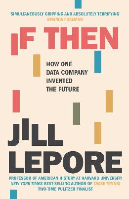 If Then: How One Data Company Invented the Future by Jill Lepore