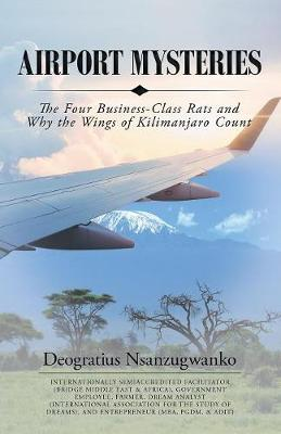 Airport Mysteries: The Four Business-Class Rats and Why the Wings of Kilimanjaro Count by Deogratius Nsanzugwanko