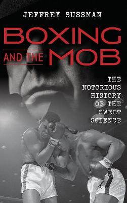 Boxing and the Mob: The Notorious History of the Sweet Science book