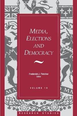 Media, Elections, And Democracy: Royal Commission on Electoral Reform by Frederick J. Fletcher