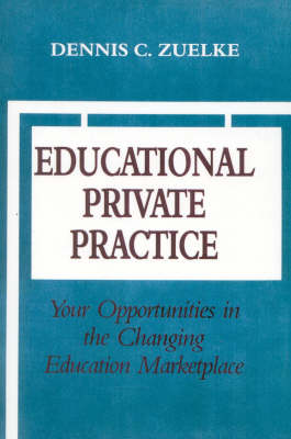Educational Private Practice: Your Opportunities in the Changing Education Marketplace by Dennis C. Zuelke
