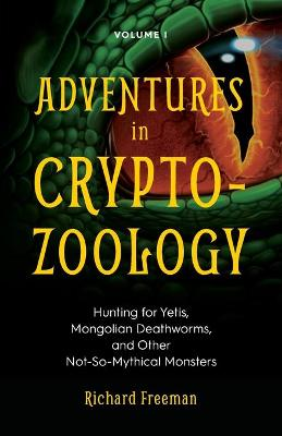 Adventures in Cryptozoology: Hunting for Yetis, Mongolian Deathworms and Other Not-So-Mythical Monsters (Almanac of Mythological Creatures, Cryptozoology Book, Cryptid, Big Foot) by Richard Freeman