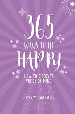 365 Ways to Be Happy: How to Discover Peace of Mind by Adam Gordon
