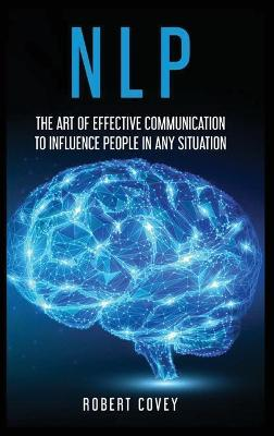 Nlp: The Art of Effective Communication to Influence People in Any Situation by Robert Covey