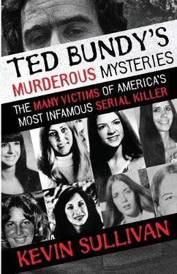 Ted Bundy's Murderous Mysteries: The Many Victims Of America's Most Infamous Serial Killer by Kevin Sullivan