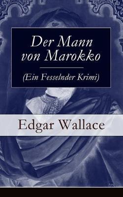 Der Mann Von Marokko (Ein Fesselnder Krimi) - Vollstandige Deutsche Ausgabe by Edgar Wallace